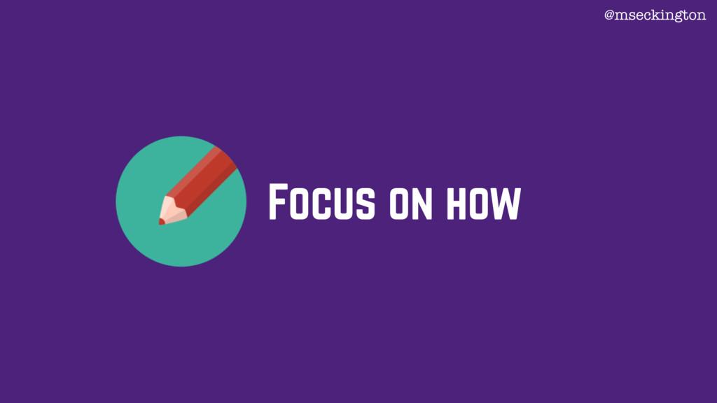Focus on how @mseckington
