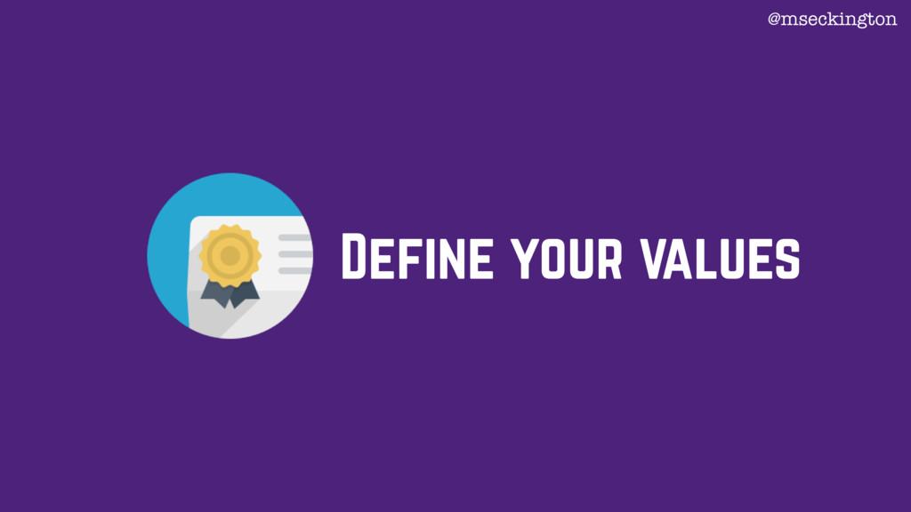 Define your values @mseckington