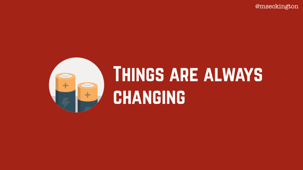 Things are always changing @mseckington