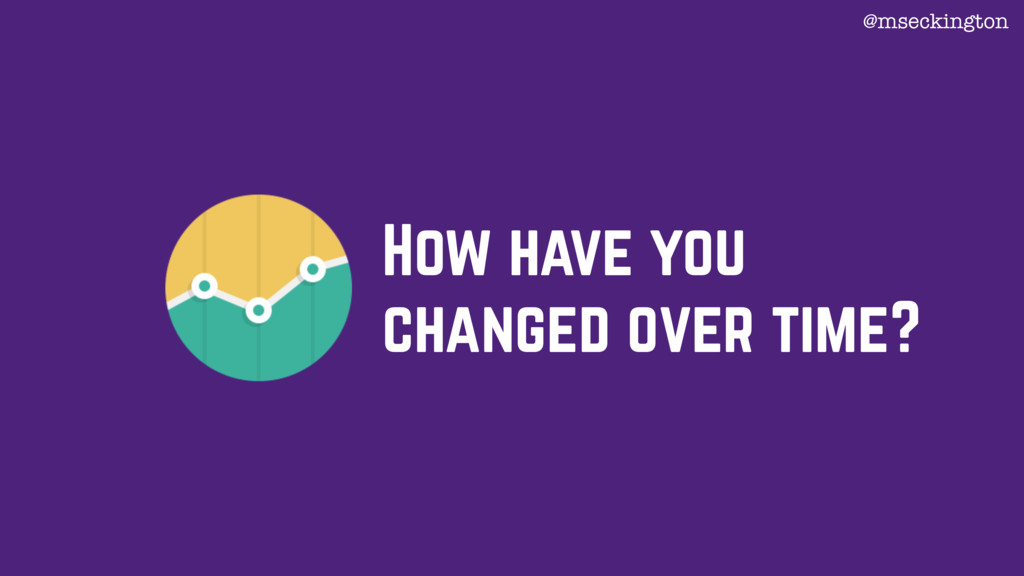 How have you changed over time? @mseckington