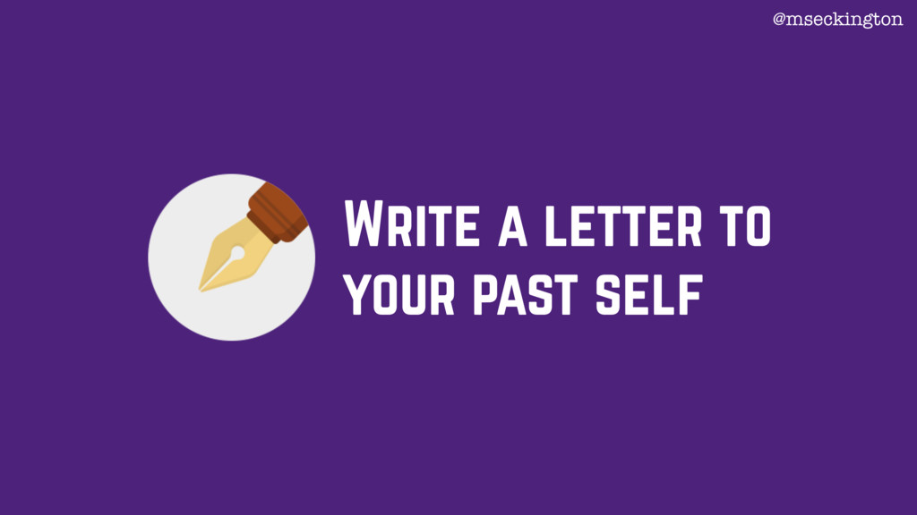 Write a letter to your past self @mseckington
