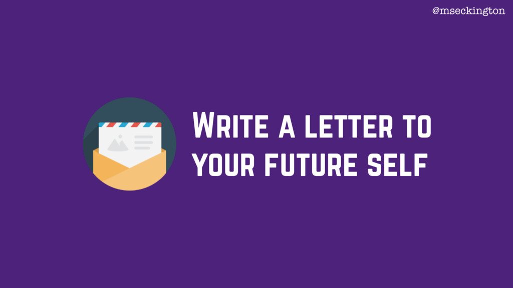 Write a letter to your future self @mseckington