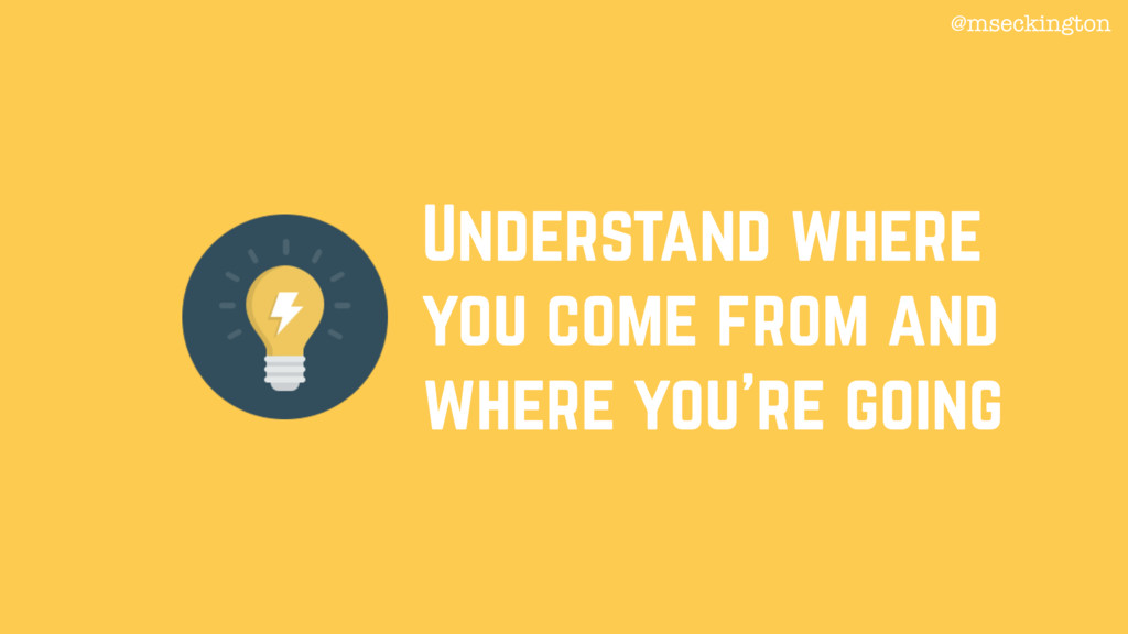 Understand where you come from and where you're...