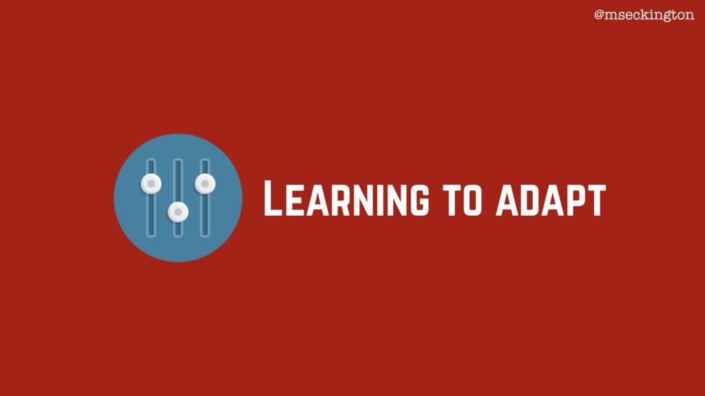 Learning to adapt @mseckington