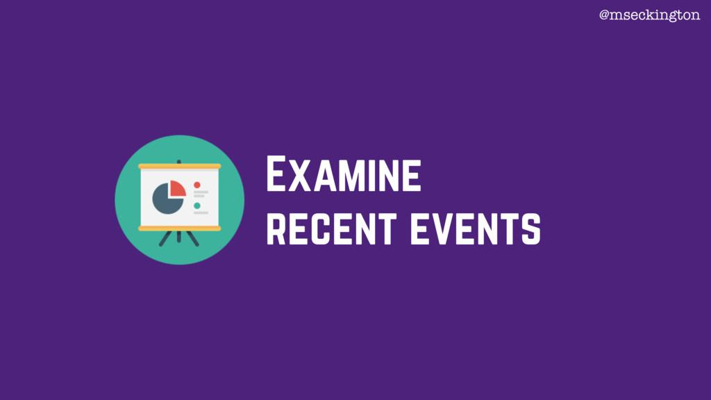 Examine recent events @mseckington