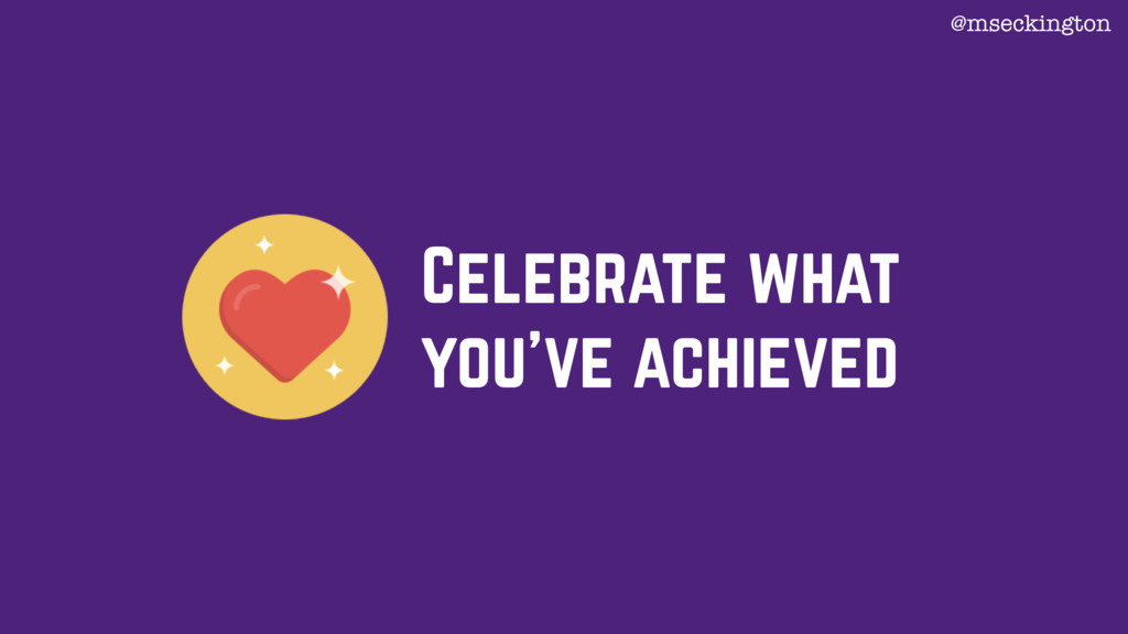 Celebrate what you've achieved @mseckington