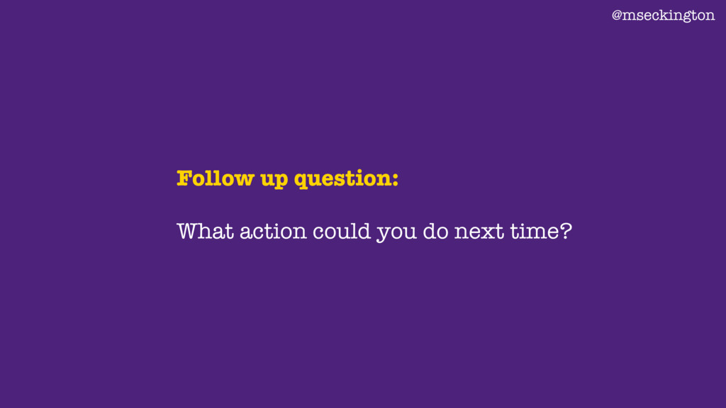 Follow up question: What action could you do ne...