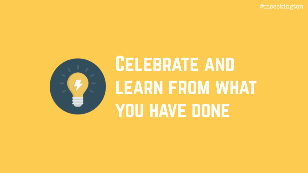 Celebrate and learn from what you have done @ms...
