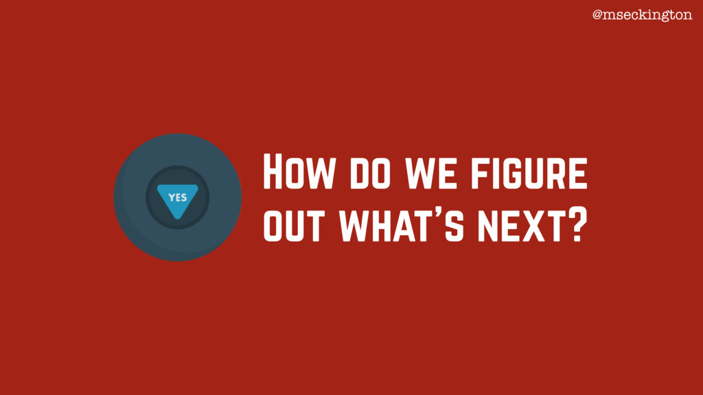 How do we figure out what's next? @mseckington