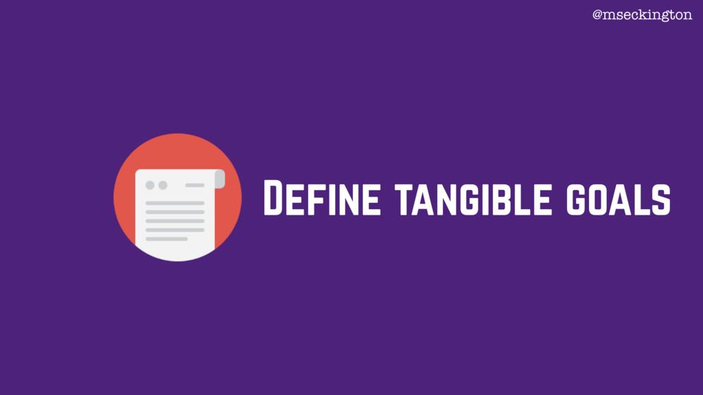 Define tangible goals @mseckington