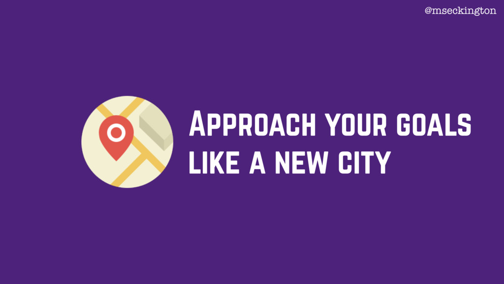 Approach your goals like a new city @mseckington