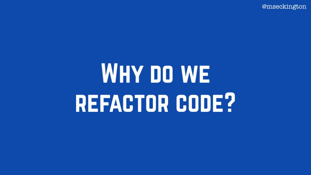 Why do we refactor code? @mseckington