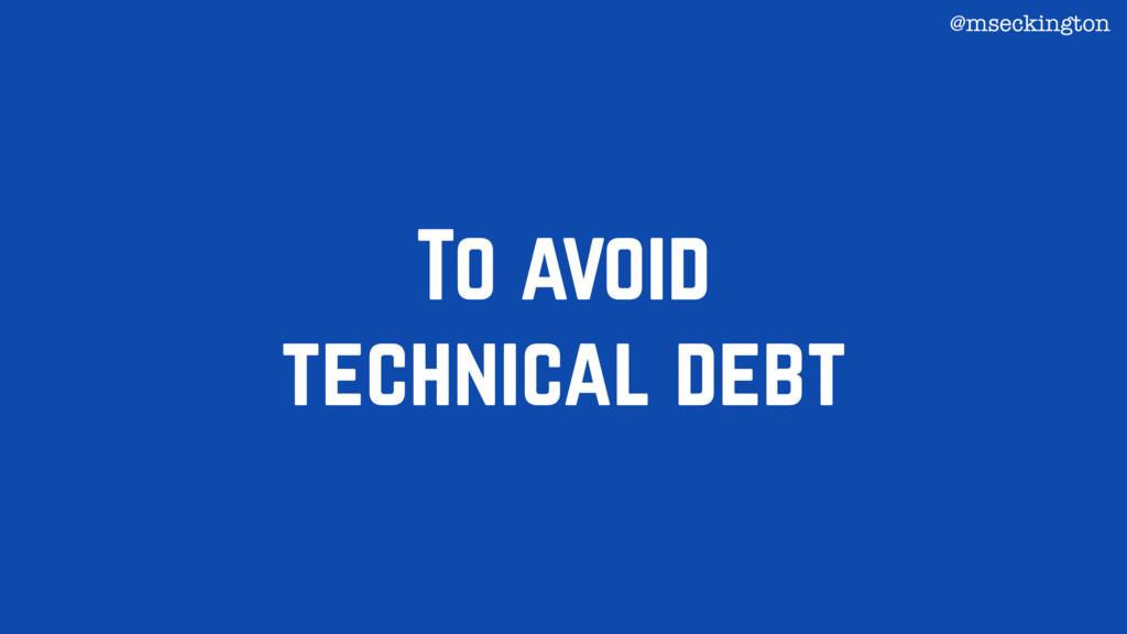 To avoid technical debt @mseckington