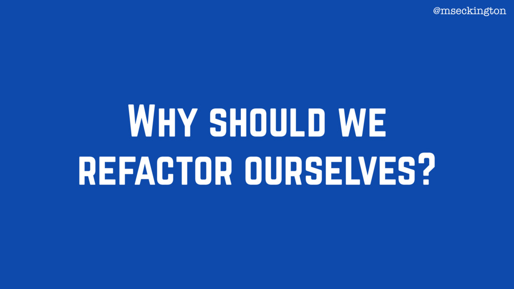 Why should we refactor ourselves? @mseckington