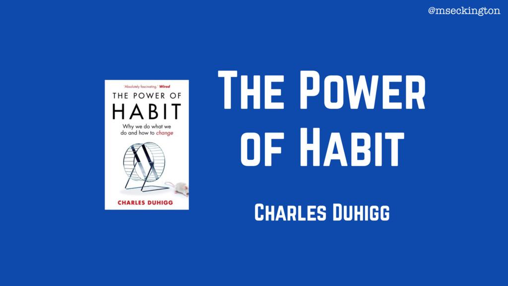 The Power of Habit Charles Duhigg @mseckington