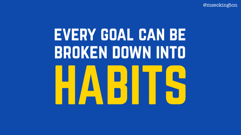 every goal can be broken down into HABITS @msec...