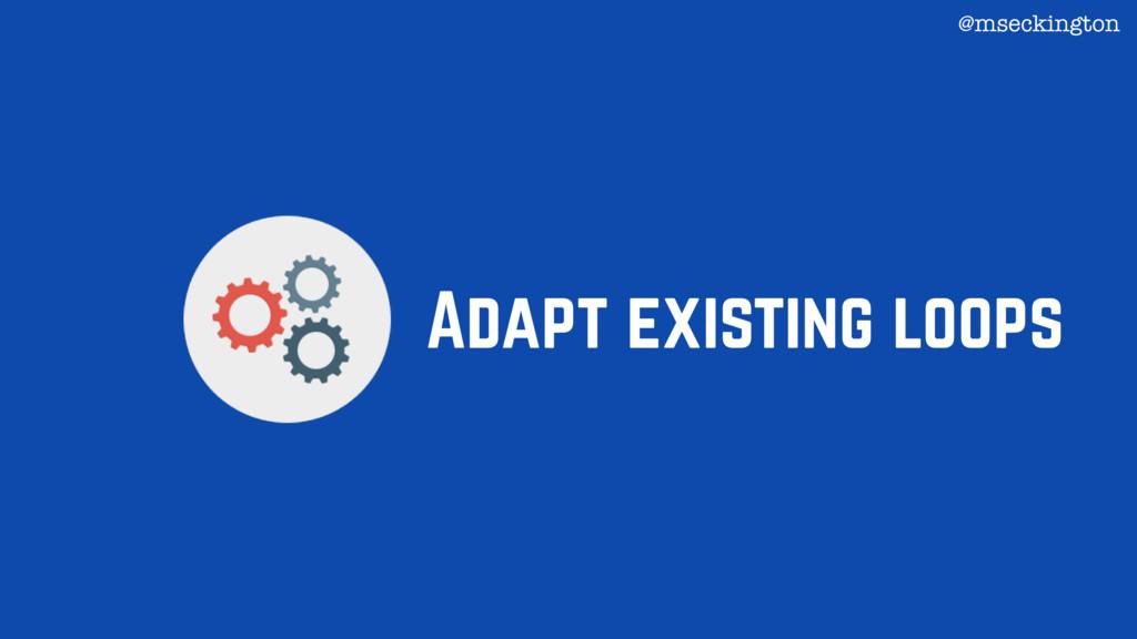 Adapt existing loops @mseckington