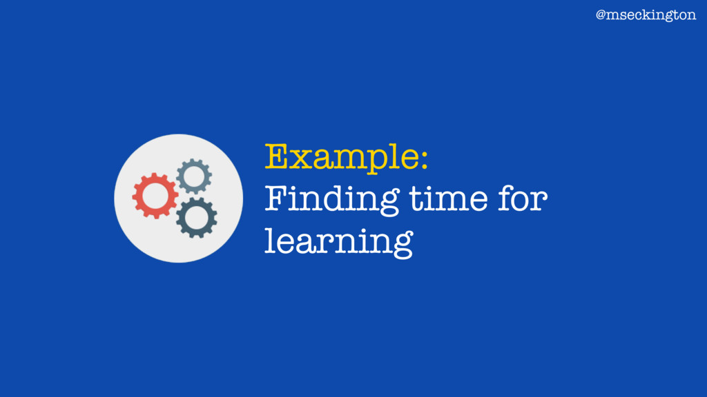Example: Finding time for learning @mseckington