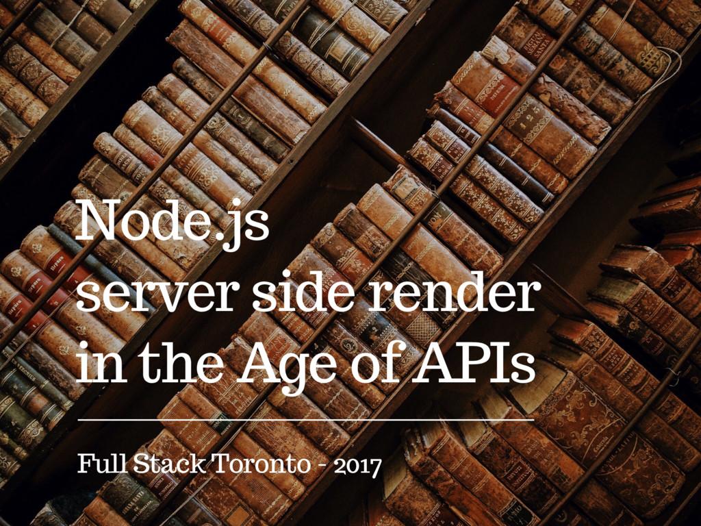 Node.js server side render in the Age of APIs F...