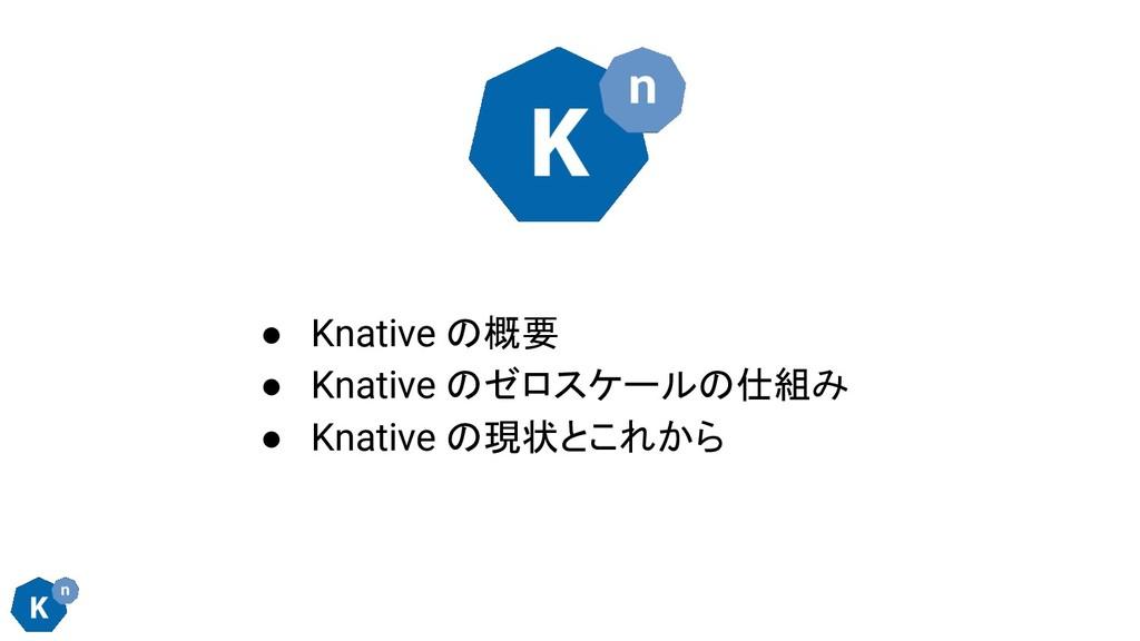 ● Knative の概要 ● Knative のゼロスケールの仕組み ● Knative の...