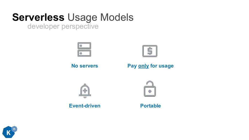 Serverless Usage Models Portable No servers Pay...