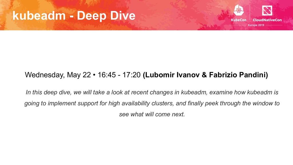 kubeadm - Deep Dive Wednesday, May 22 • 16:45 -...