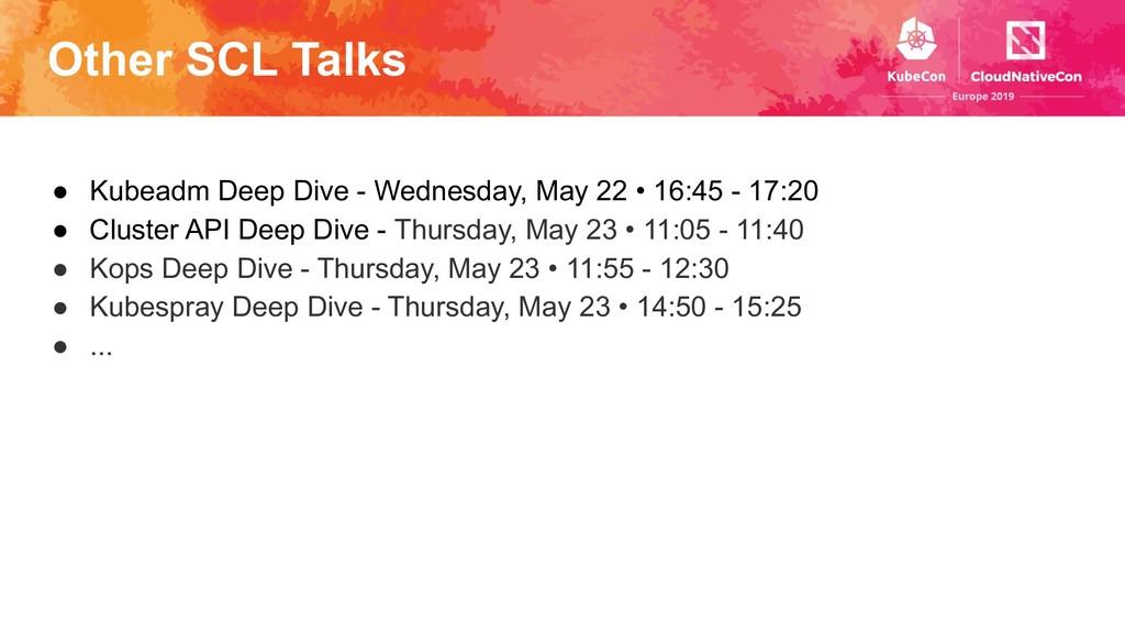 Other SCL Talks ● Kubeadm Deep Dive - Wednesday...