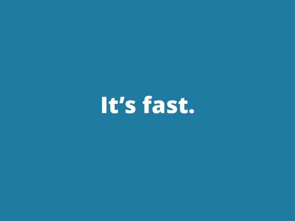 It's fast.