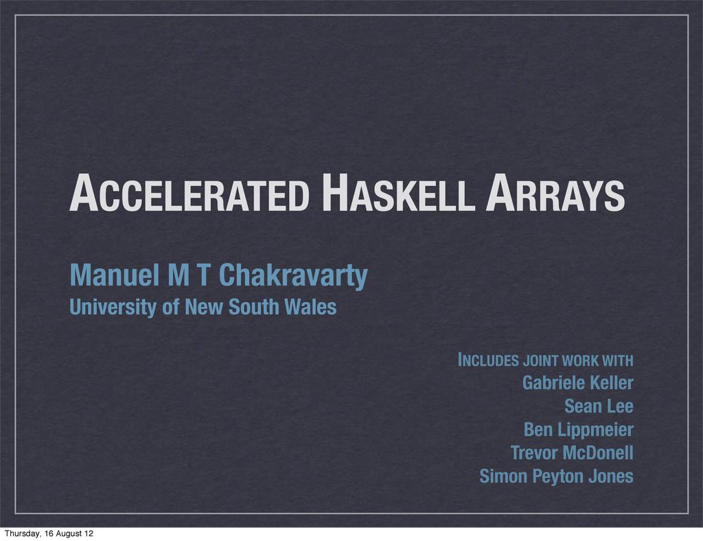 ACCELERATED HASKELL ARRAYS Manuel M T Chakravar...