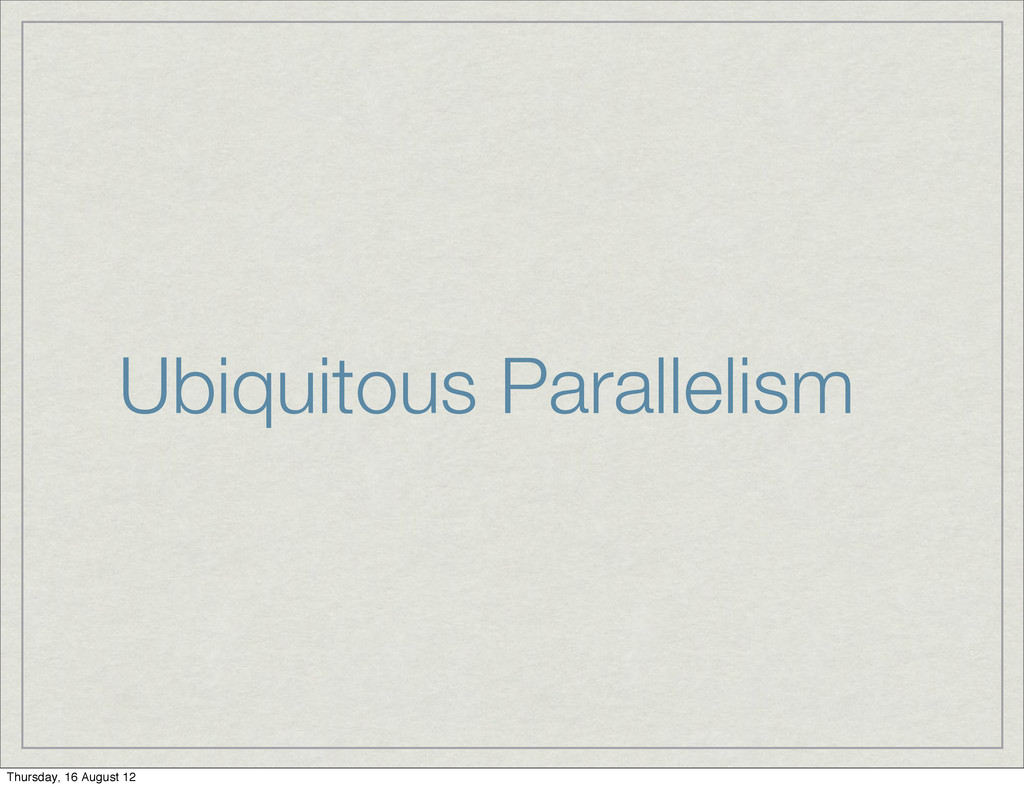 Ubiquitous Parallelism Thursday, 16 August 12