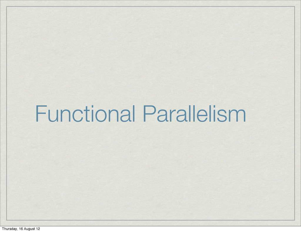 Functional Parallelism Thursday, 16 August 12