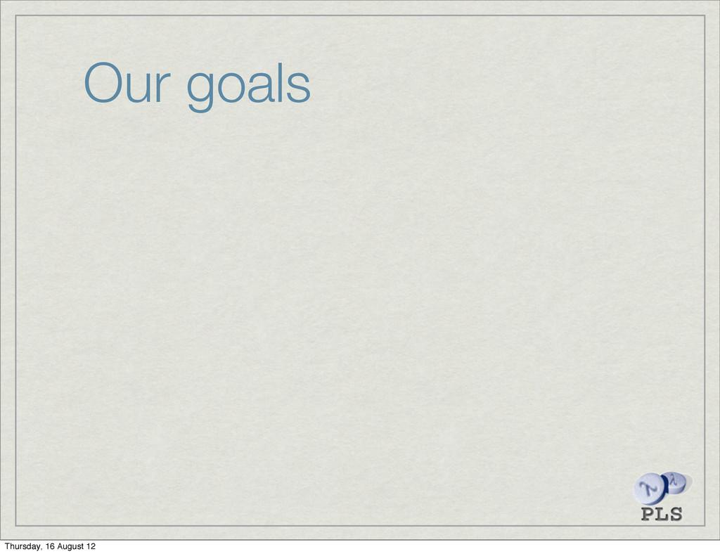 Our goals Thursday, 16 August 12