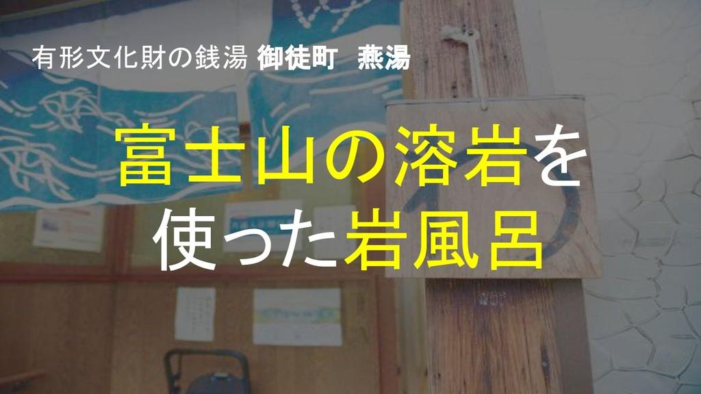 富士山の溶岩を 使った岩風呂 有形文化財の銭湯 御徒町 燕湯