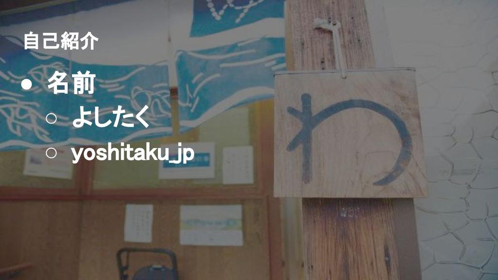 自己紹介 ● 名前 ○ よしたく ○ yoshitaku_jp