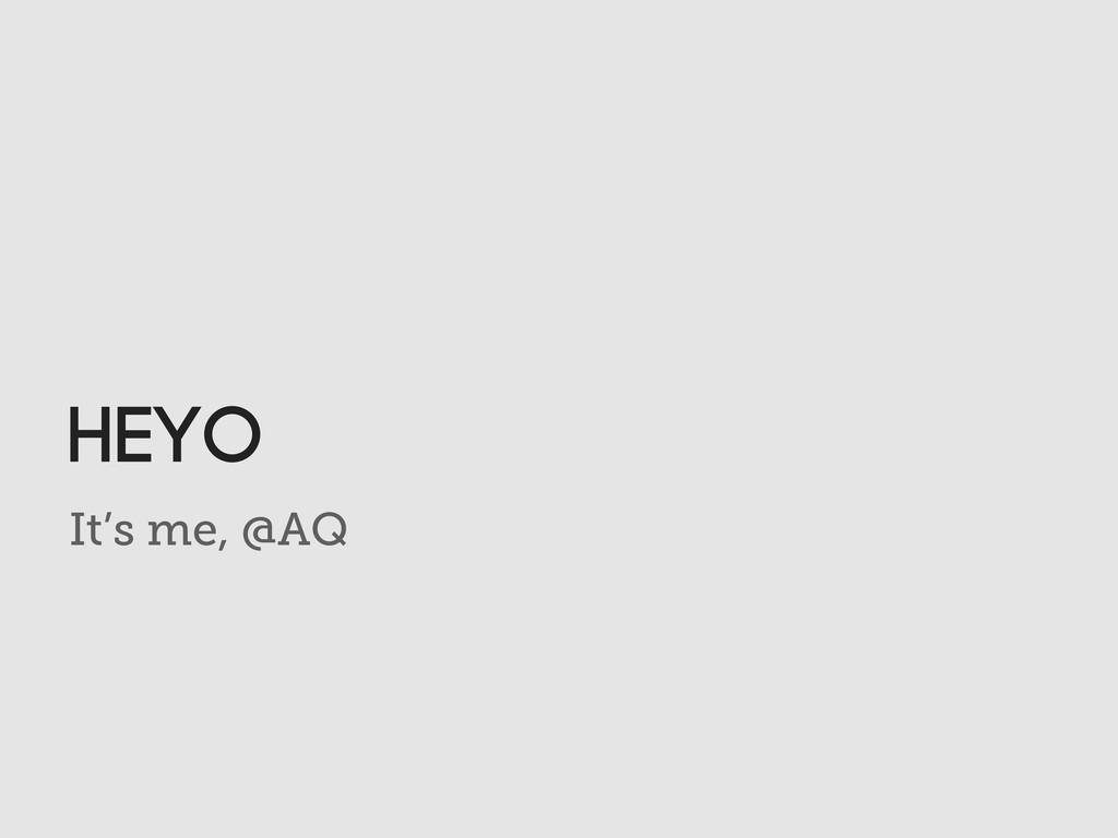 It's me, @AQ HeYO