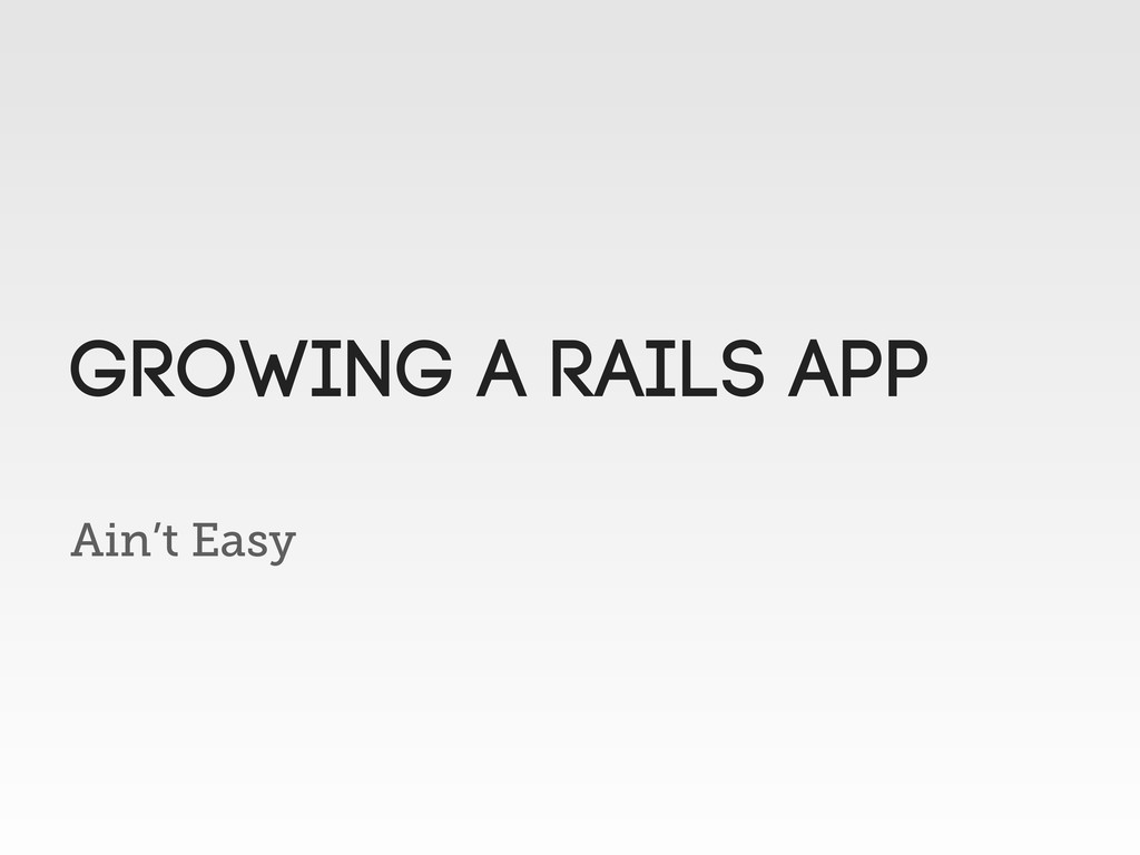 Ain't Easy Growing a rails app