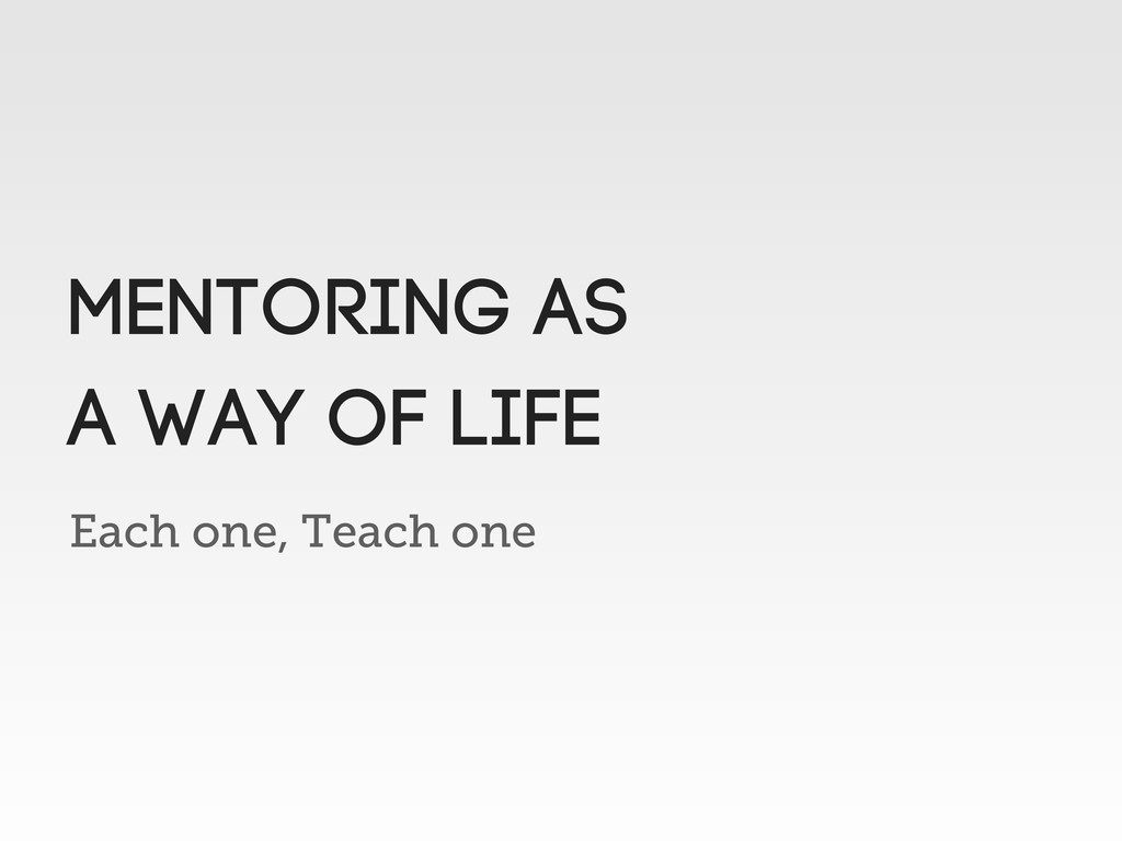 Each one, Teach one MENTORING AS A WAY OF LIFE