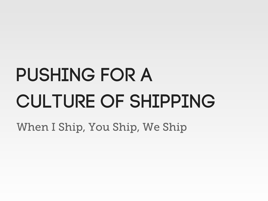 When I Ship, You Ship, We Ship pushing for a cu...