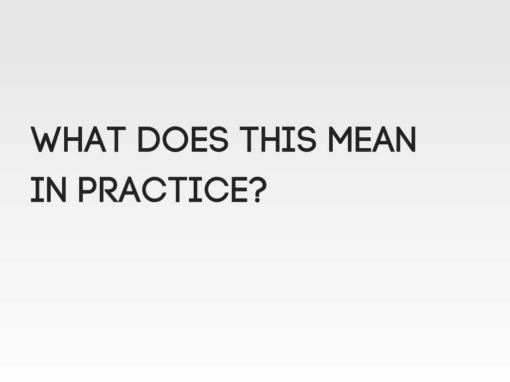 What does this mean in practicE?