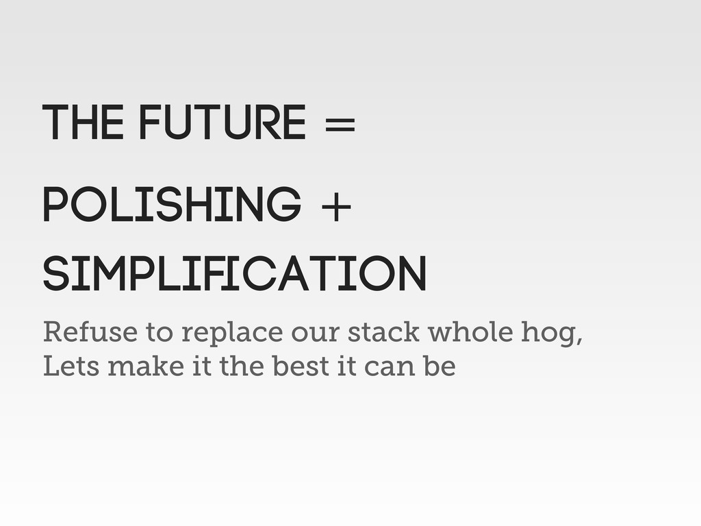 Refuse to replace our stack whole hog, Lets mak...
