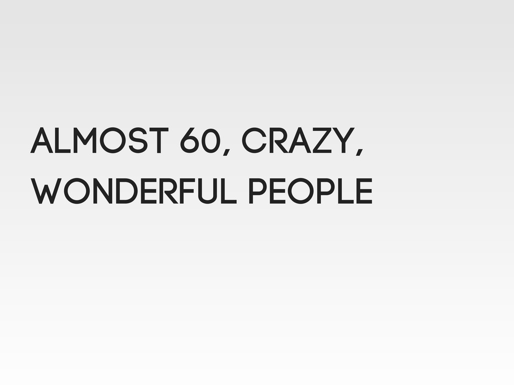 ALMOST 60, crazy, wonderful people