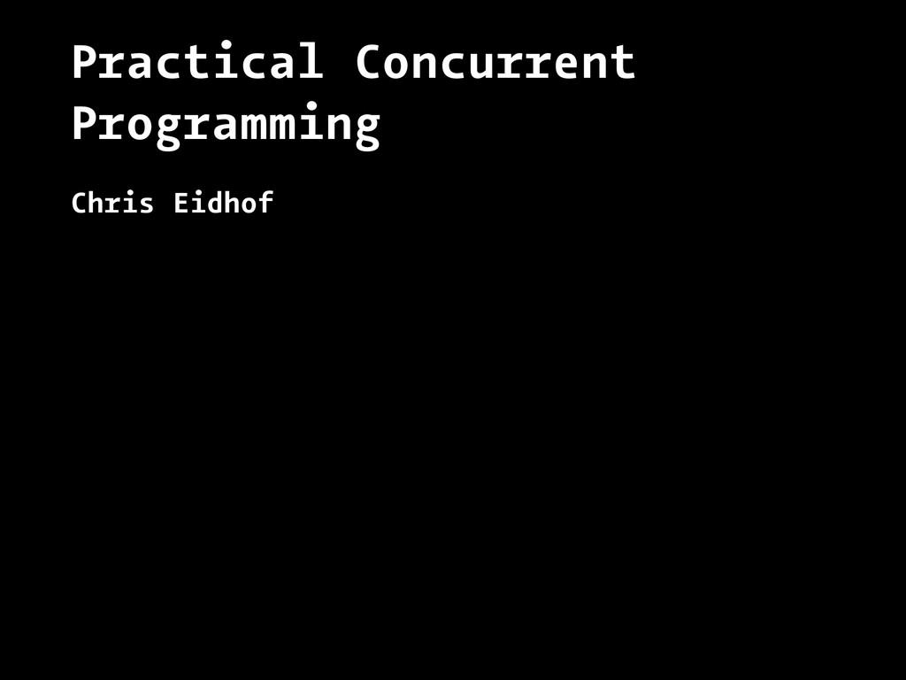Practical Concurrent Programming Chris Eidhof
