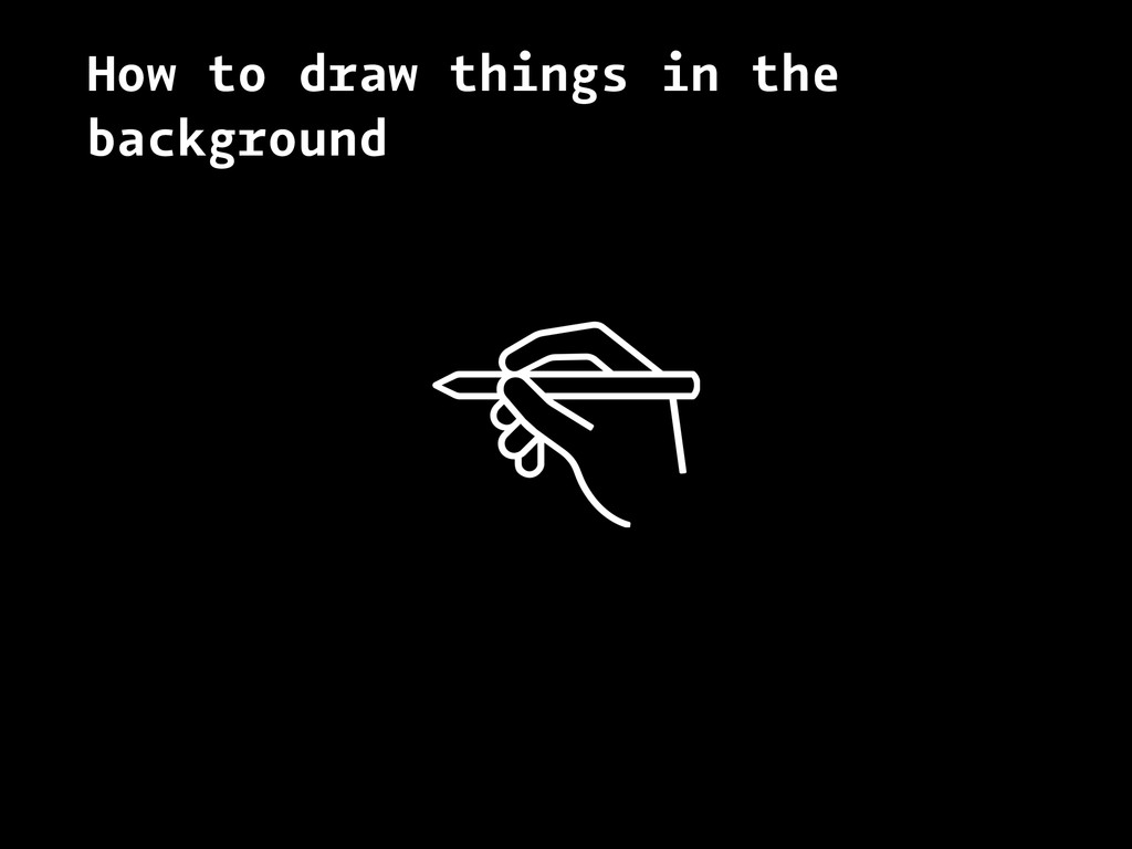 How to draw things in the background