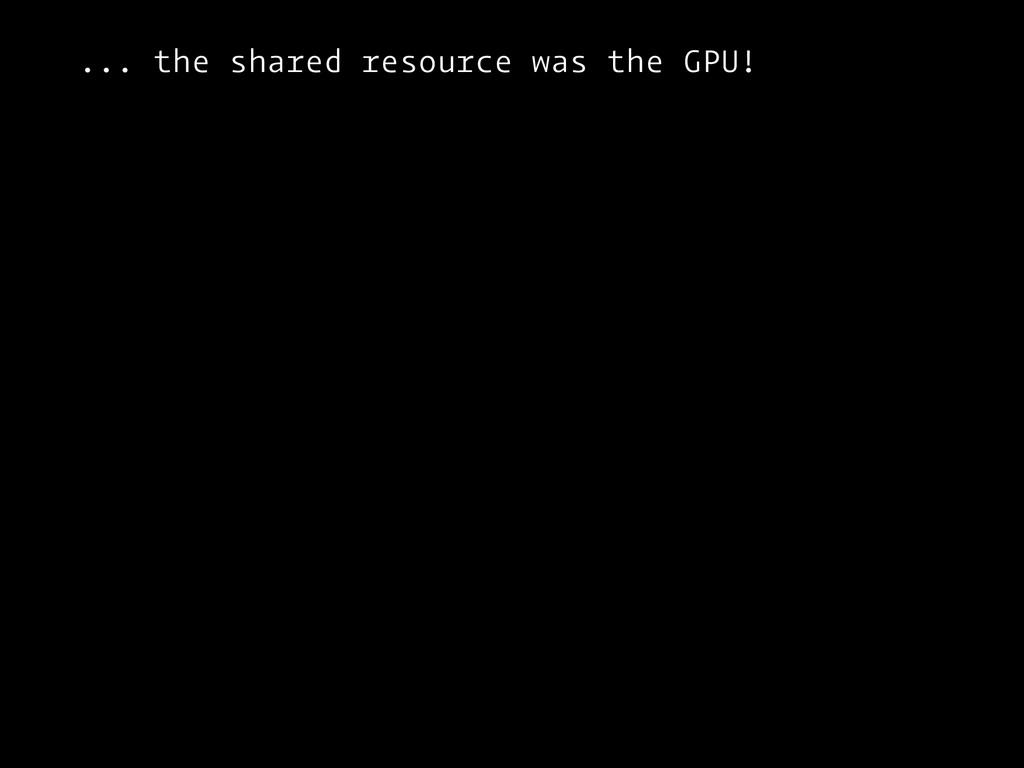 ... the shared resource was the GPU!