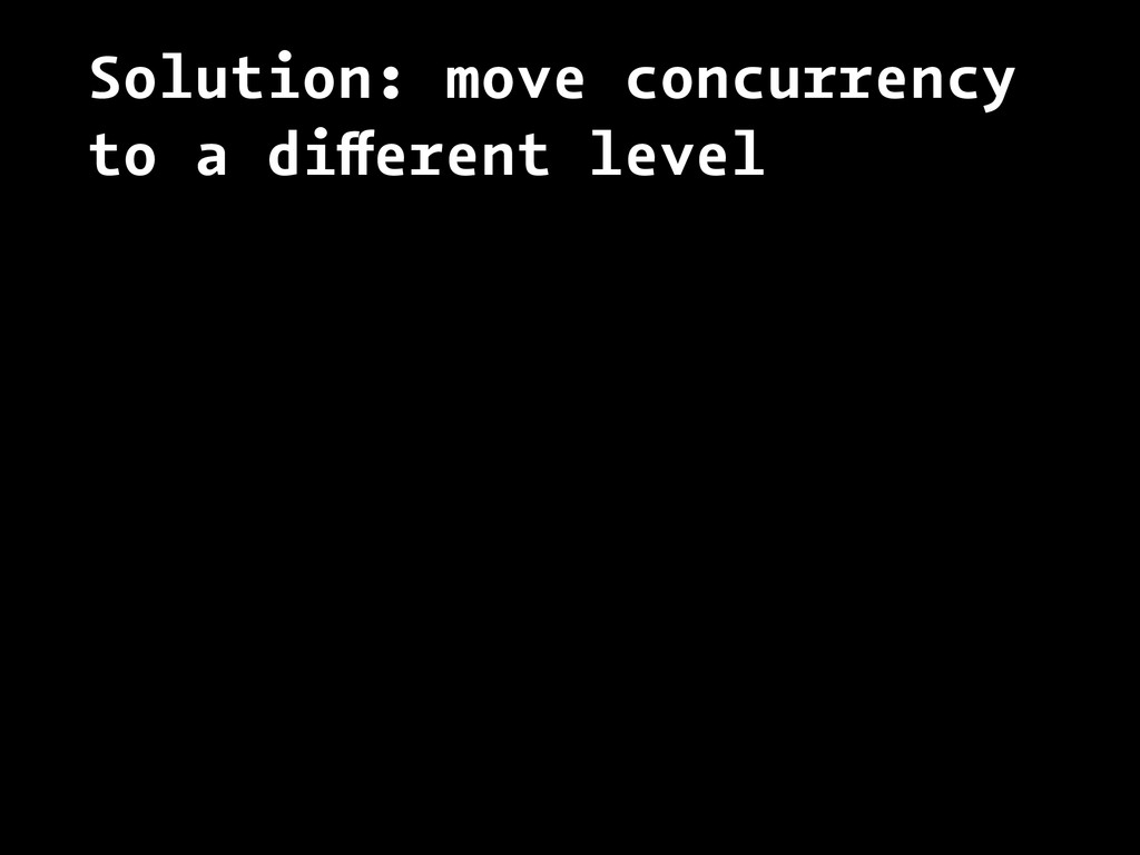 Solution: move concurrency to a different level