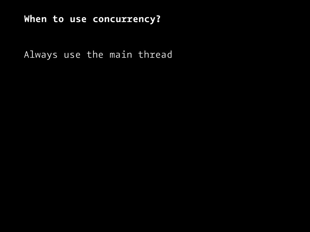 When to use concurrency? Always use the main th...