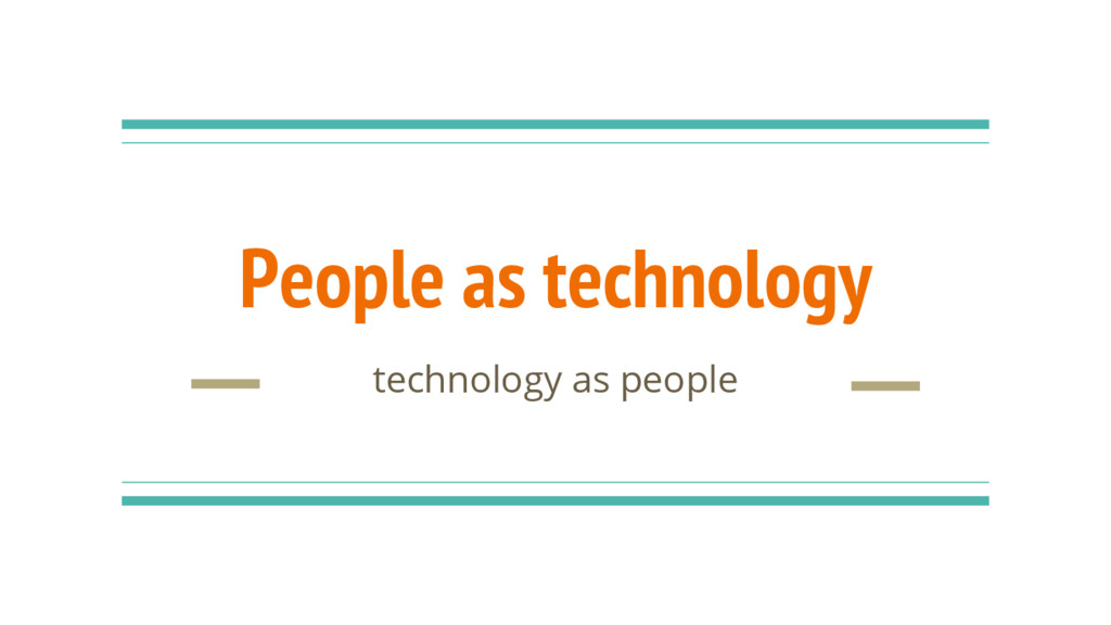 People as technology technology as people