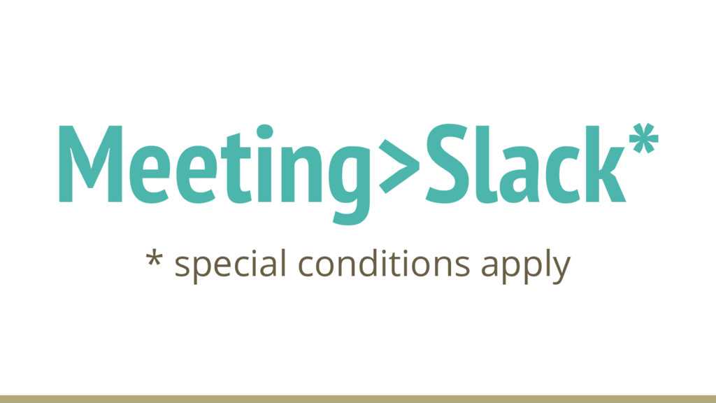 Meeting>Slack* * special conditions apply