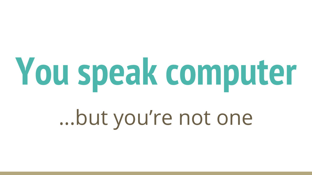 You speak computer ...but you're not one