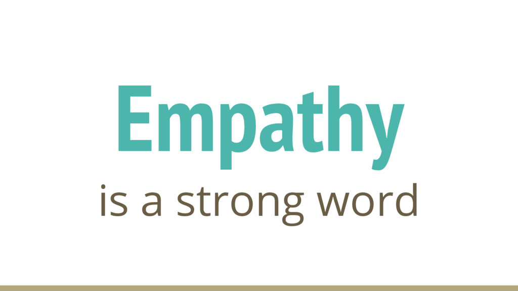 Empathy is a strong word